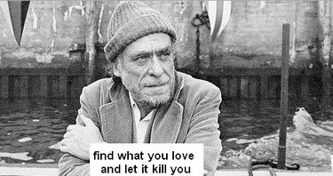 charles bukowski - find what you love and let it kill you
